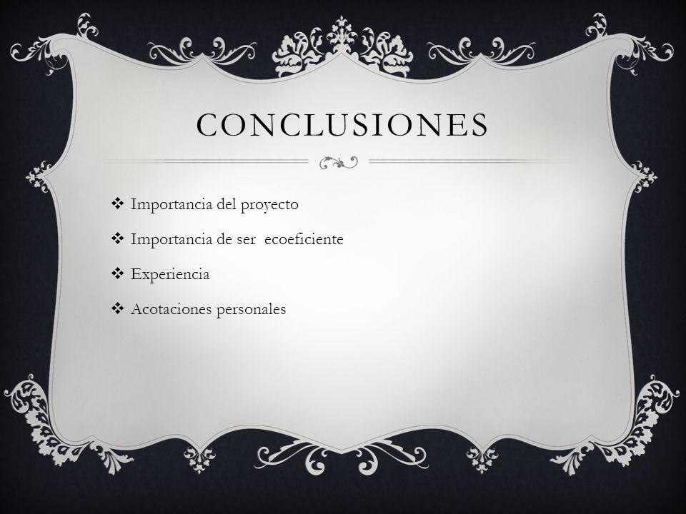 CONCLUSIONES Importancia del proyecto Importancia de ser ecoeficiente Experiencia Acotaciones personales