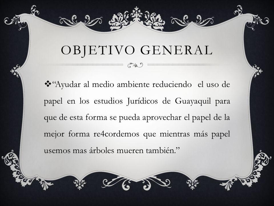 OBJETIVO GENERAL Ayudar al medio ambiente reduciendo el uso de papel en los estudios Jurídicos de Guayaquil para que de esta forma se pueda aprovechar el papel de la mejor forma re4cordemos que mientras más papel usemos mas árboles mueren también.