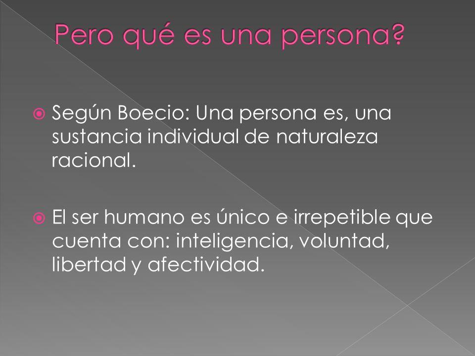 Según Boecio: Una persona es, una sustancia individual de naturaleza racional. El ser humano es único e irrepetible que cuenta con: inteligencia, volu