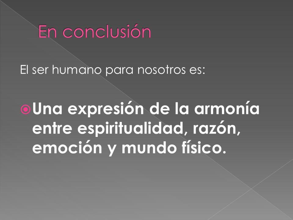 El ser humano para nosotros es: Una expresión de la armonía entre espiritualidad, razón, emoción y mundo físico.