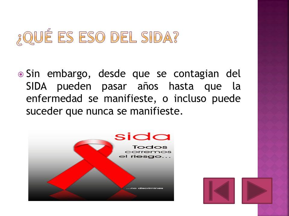 Sin embargo, desde que se contagian del SIDA pueden pasar años hasta que la enfermedad se manifieste, o incluso puede suceder que nunca se manifieste.
