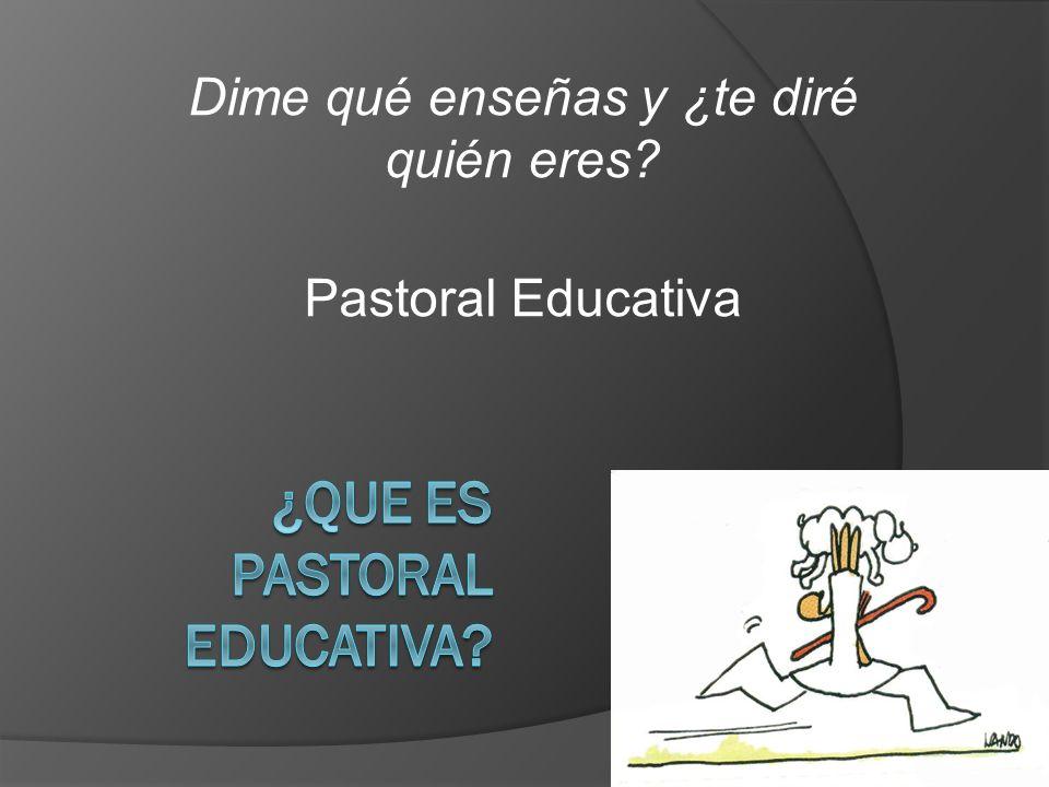 Dime qué enseñas y ¿te diré quién eres? Pastoral Educativa