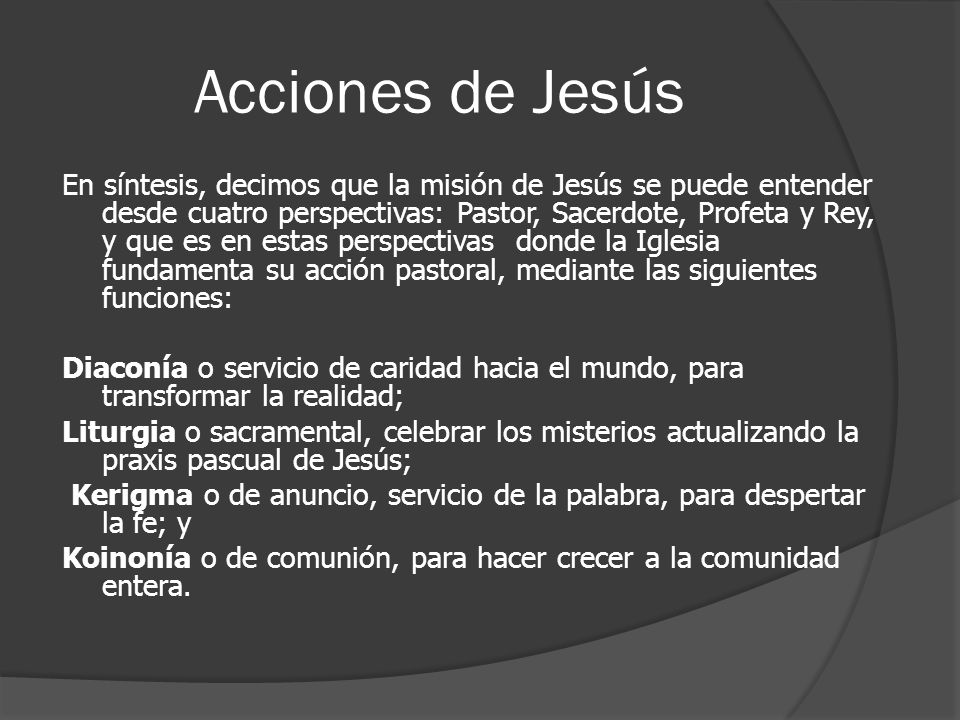 Acciones de Jesús En síntesis, decimos que la misión de Jesús se puede entender desde cuatro perspectivas: Pastor, Sacerdote, Profeta y Rey, y que es