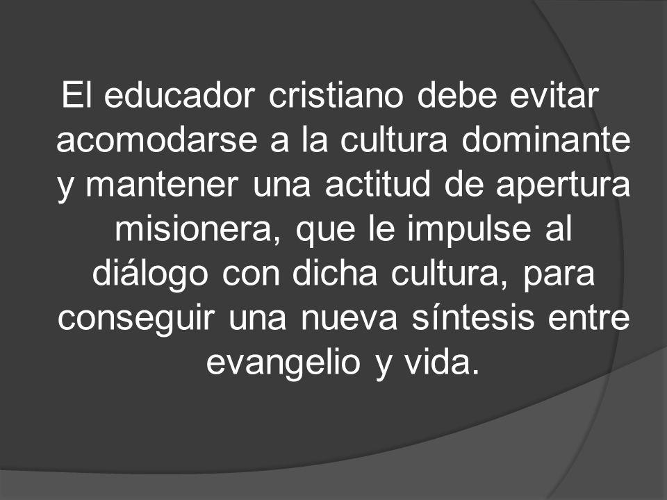 El educador cristiano debe evitar acomodarse a la cultura dominante y mantener una actitud de apertura misionera, que le impulse al diálogo con dicha