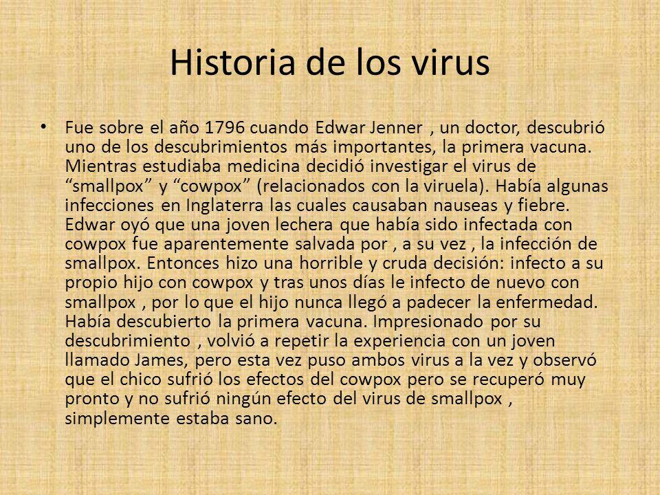 Historia de los virus Fue sobre el año 1796 cuando Edwar Jenner, un doctor, descubrió uno de los descubrimientos más importantes, la primera vacuna.