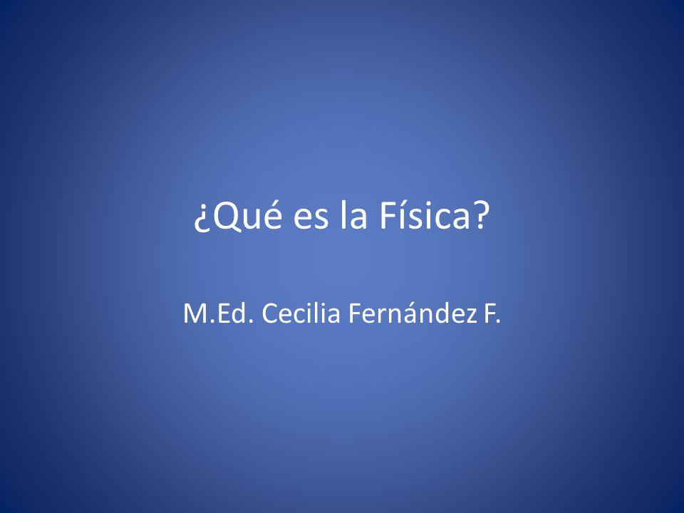 ¿Qué es la Física? M.Ed. Cecilia Fernández F.