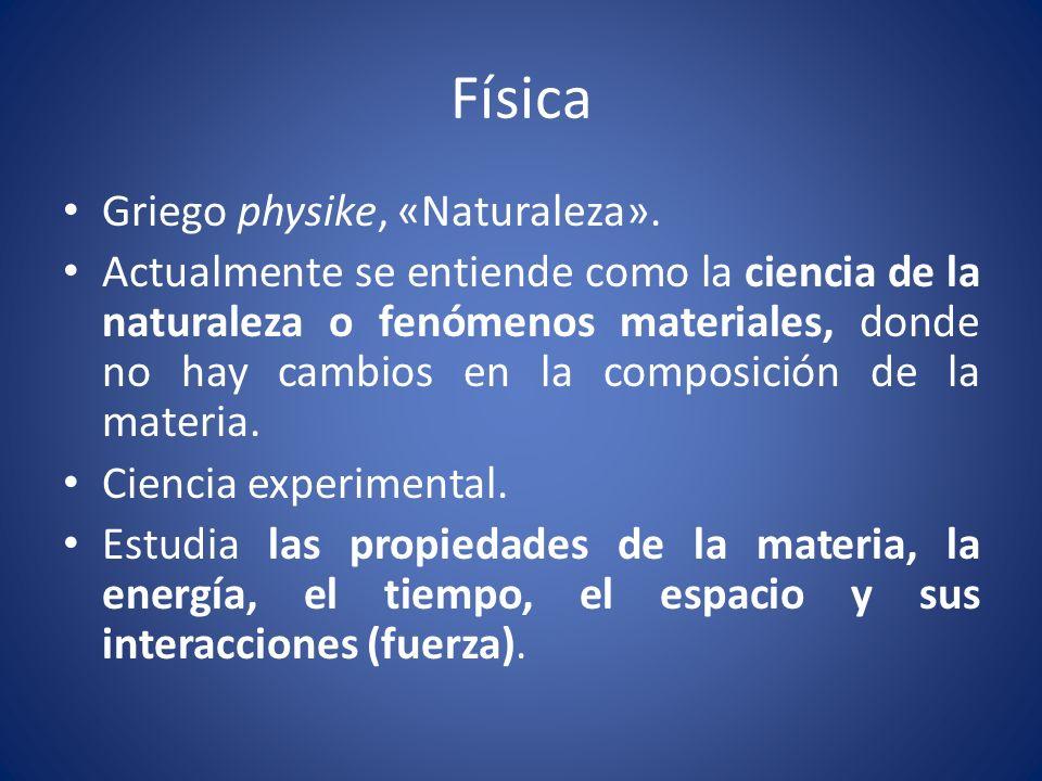 Física Griego physike, «Naturaleza». Actualmente se entiende como la ciencia de la naturaleza o fenómenos materiales, donde no hay cambios en la compo