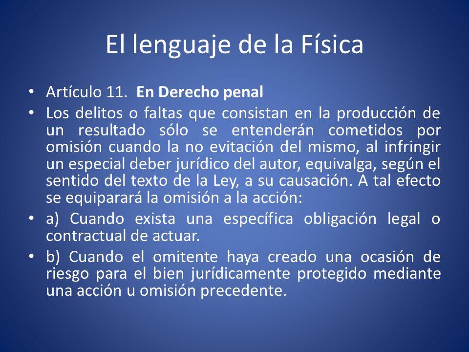 El lenguaje de la Física Artículo 11. En Derecho penal Los delitos o faltas que consistan en la producción de un resultado sólo se entenderán cometido