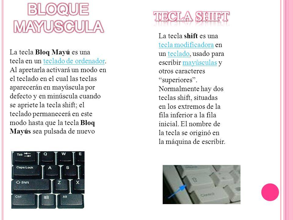 La tecla shift es una tecla modificadora en un teclado, usado para escribir mayúsculas y otros caracteres superiores. Normalmente hay dos teclas shift