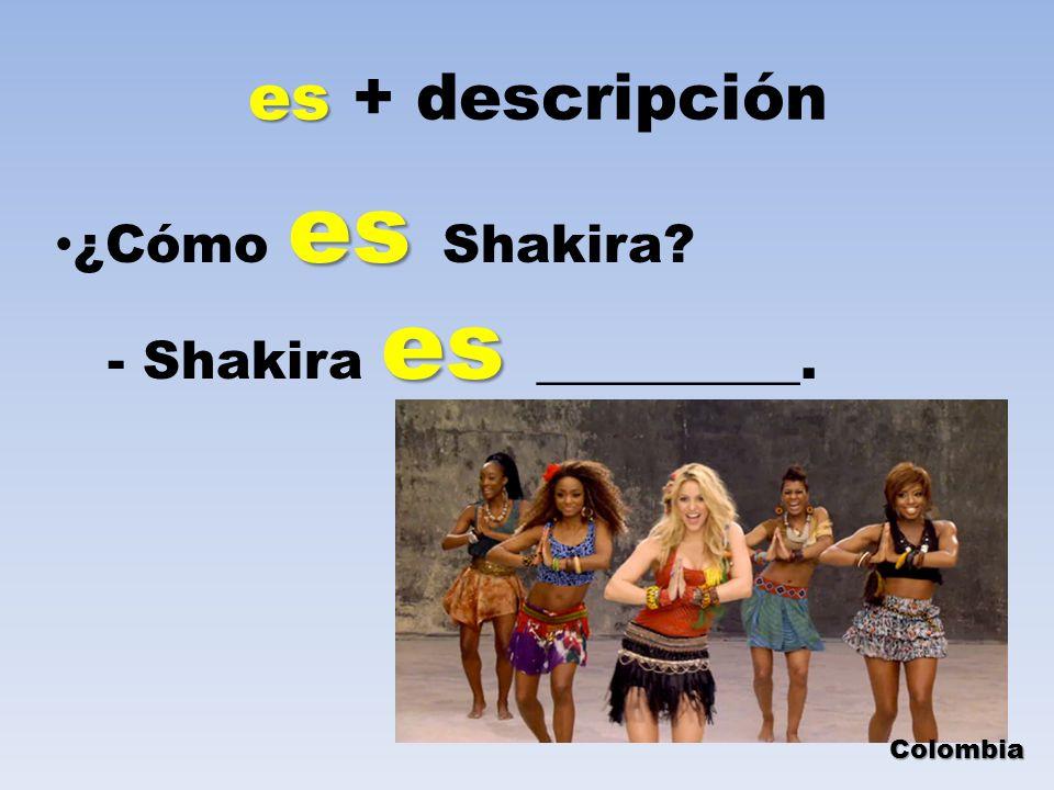es es + descripción es ¿Cómo es Shakira? es - Shakira es __________. Colombia
