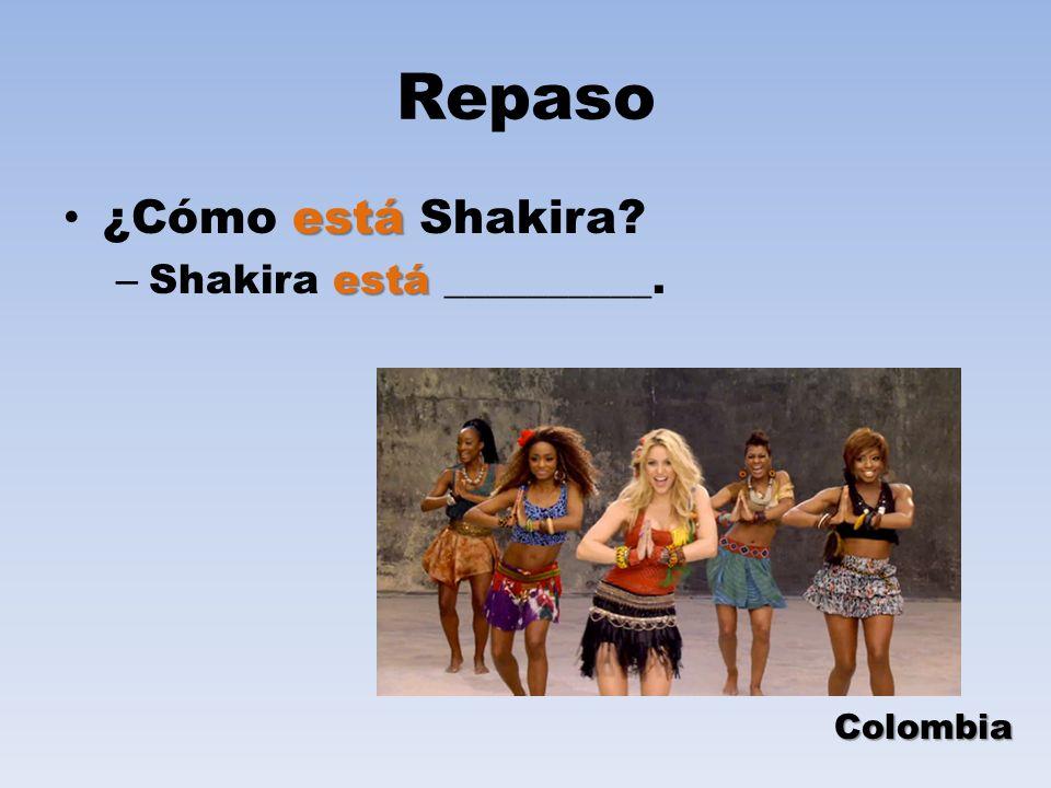 Repaso está ¿Cómo está Shakira? está – Shakira está __________. Colombia