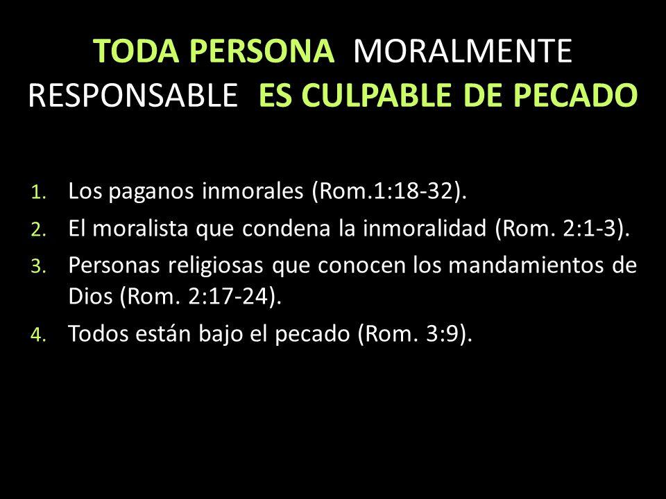 TODA PERSONA MORALMENTE RESPONSABLE ES CULPABLE DE PECADO 1. Los paganos inmorales (Rom.1:18-32). 2. El moralista que condena la inmoralidad (Rom. 2:1