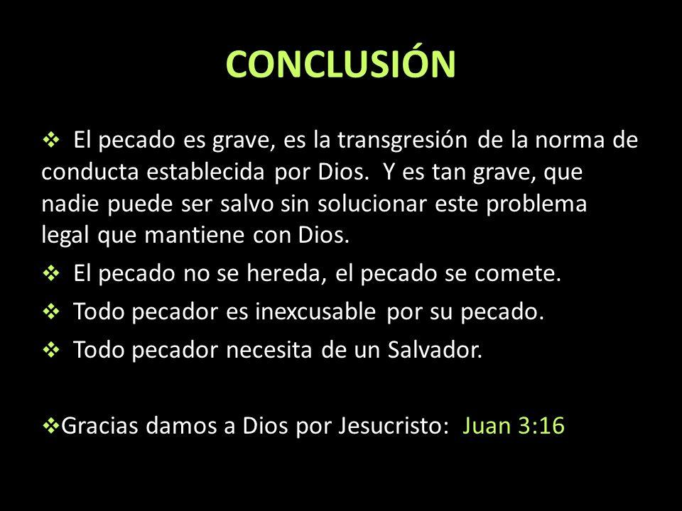 CONCLUSIÓN El pecado es grave, es la transgresión de la norma de conducta establecida por Dios. Y es tan grave, que nadie puede ser salvo sin solucion
