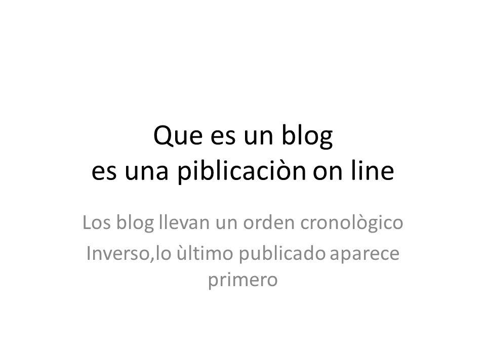 Que es un blog es una piblicaciòn on line Los blog llevan un orden cronològico Inverso,lo ùltimo publicado aparece primero