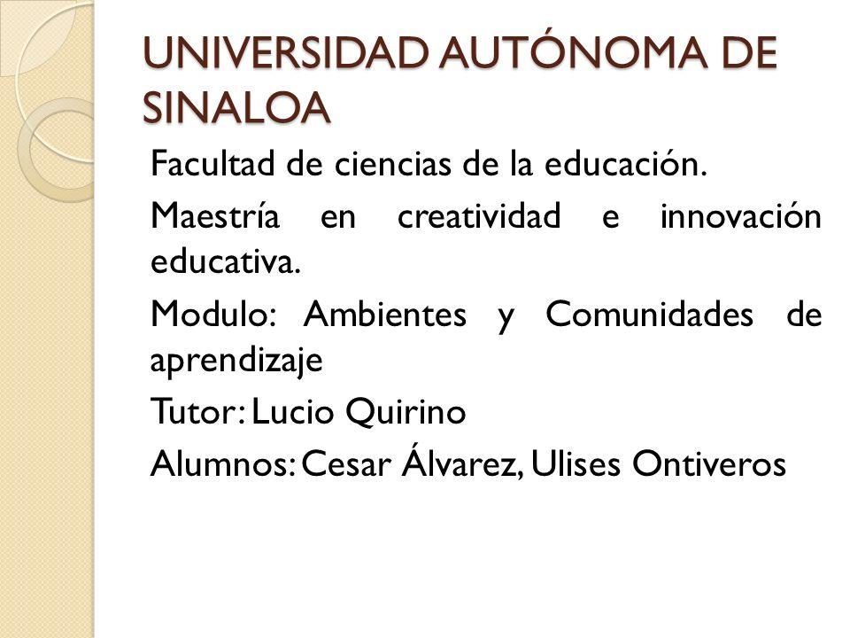UNIVERSIDAD AUTÓNOMA DE SINALOA Facultad de ciencias de la educación. Maestría en creatividad e innovación educativa. Modulo: Ambientes y Comunidades