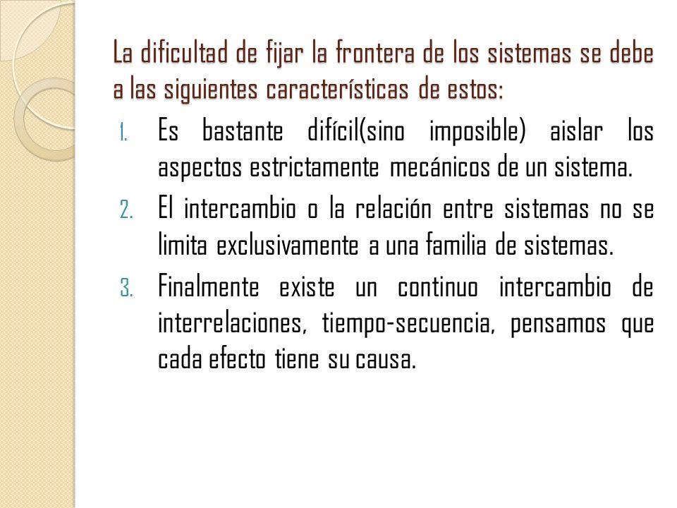 La dificultad de fijar la frontera de los sistemas se debe a las siguientes características de estos: 1. Es bastante difícil(sino imposible) aislar lo