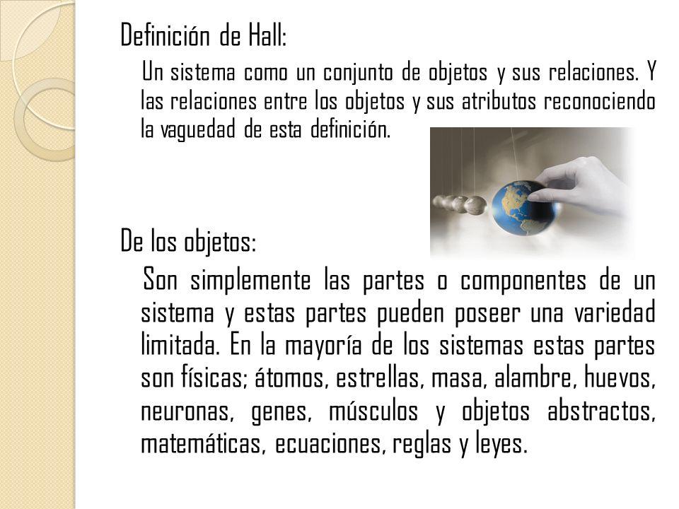 Definición de Hall: Un sistema como un conjunto de objetos y sus relaciones. Y las relaciones entre los objetos y sus atributos reconociendo la vagued