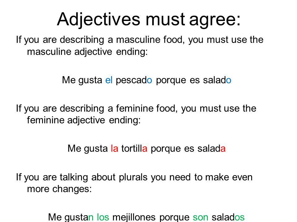 Adjectives must agree: If you are describing a masculine food, you must use the masculine adjective ending: Me gusta el pescado porque es salado If yo