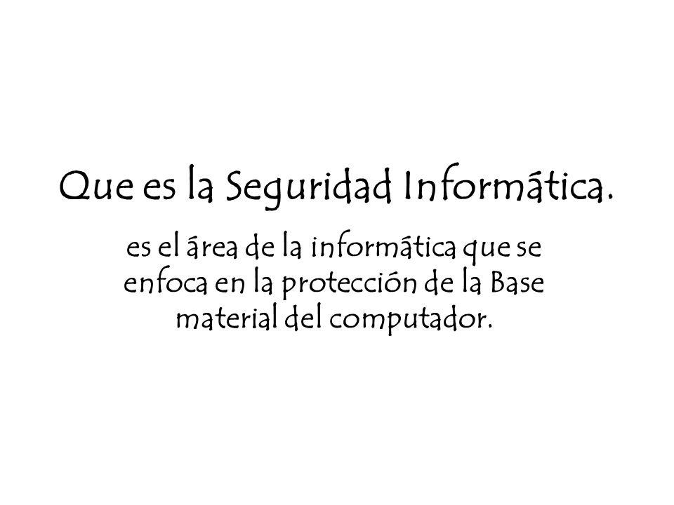 Que es la Seguridad Informática. es el área de la informática que se enfoca en la protección de la Base material del computador.