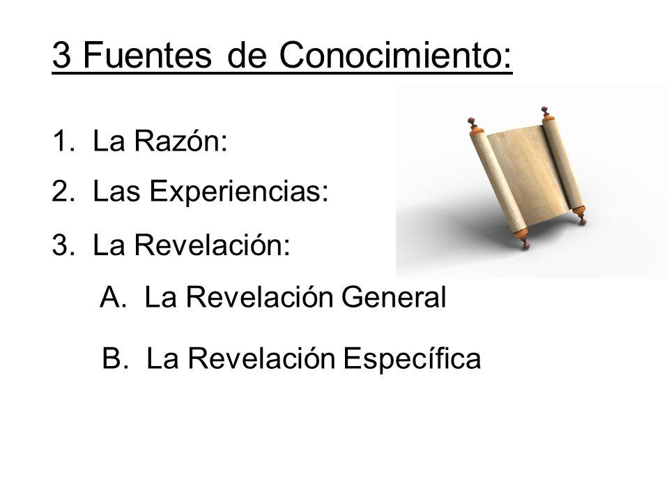 3 Fuentes de Conocimiento: 1. La Razón: 2. Las Experiencias: 3. La Revelación: A. La Revelación General B. La Revelación Específica