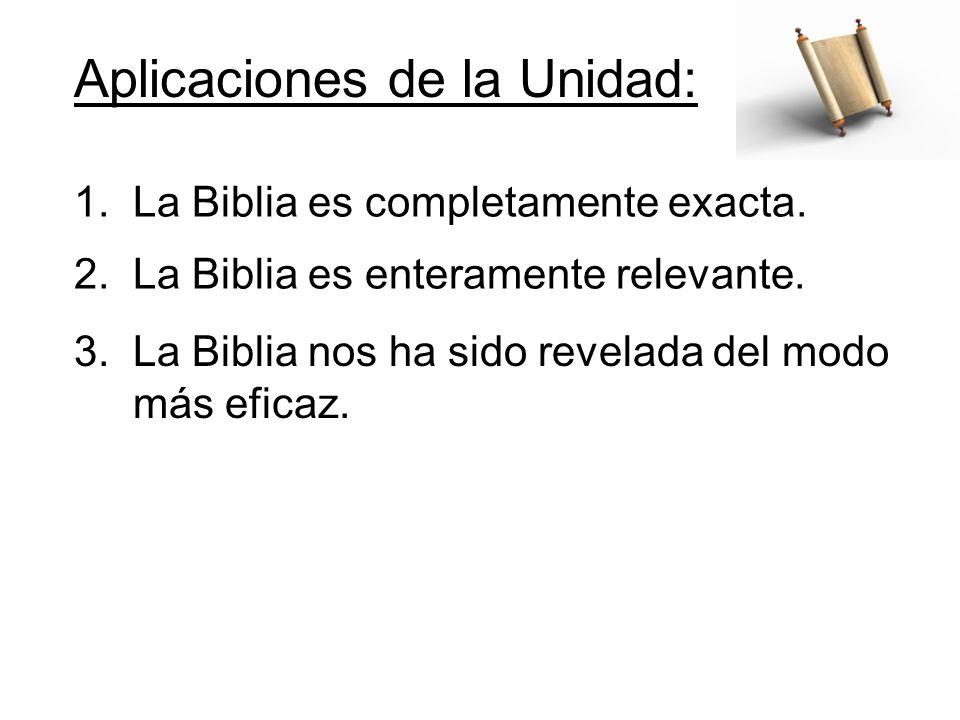 Aplicaciones de la Unidad: 1. La Biblia es completamente exacta. 2. La Biblia es enteramente relevante. 3. La Biblia nos ha sido revelada del modo más