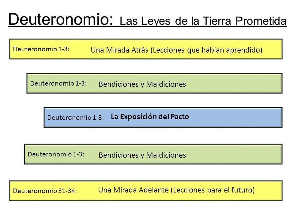 Deuteronomio: Las Leyes de la Tierra Prometida Deuteronomio 1-3: Deuteronomio 31-34: Deuteronomio 1-3: Una Mirada Atrás (Lecciones que habían aprendido) Una Mirada Adelante (Lecciones para el futuro) Bendiciones y Maldiciones La Exposición del Pacto