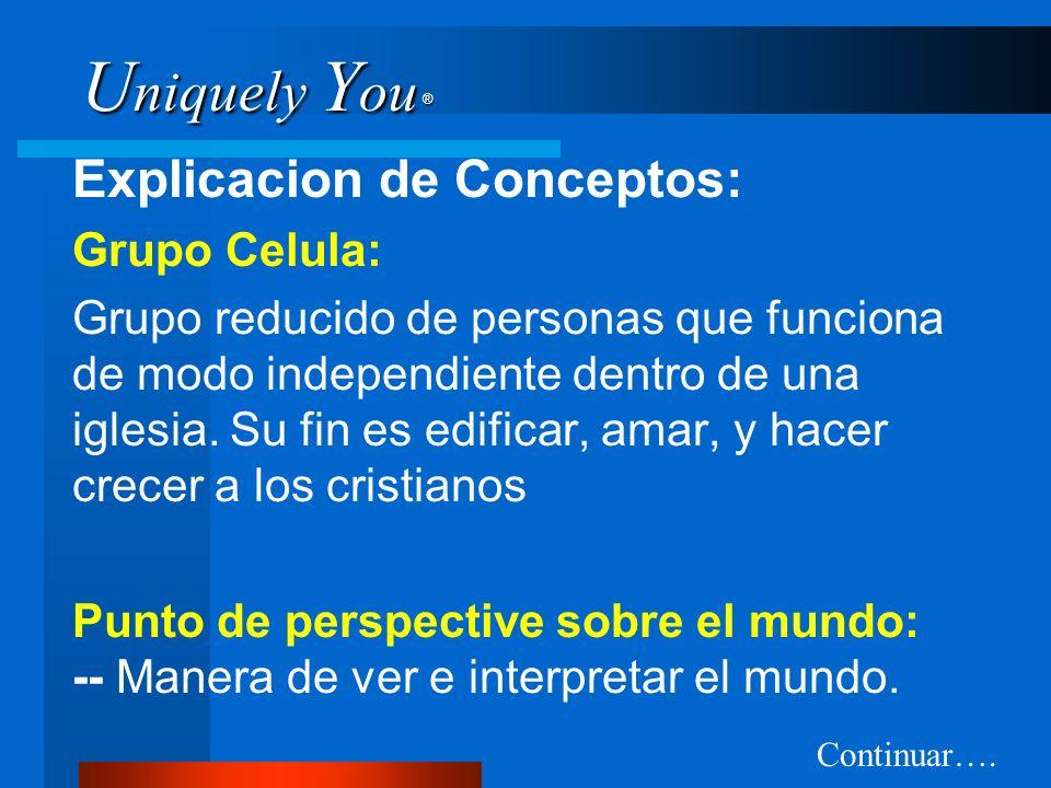 U niquely Y ou ® Explicacion de Conceptos: Grupo Celula: Grupo reducido de personas que funciona de modo independiente dentro de una iglesia. Su fin e