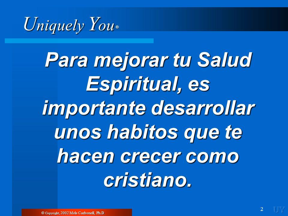 U niquely Y ou ® 2 Para mejorar tu Salud Espiritual, es importante desarrollar unos habitos que te hacen crecer como cristiano. © Copyright, 2002 Mels