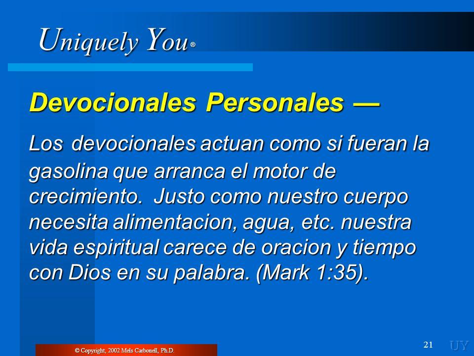 U niquely Y ou ® 21 © Copyright, 2002 Mels Carbonell, Ph.D. Devocionales Personales Devocionales Personales Los devocionales actuan como si fueran la
