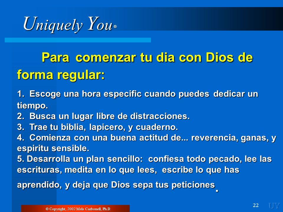 U niquely Y ou ® 22 © Copyright, 2002 Mels Carbonell, Ph.D. Para comenzar tu dia con Dios de forma regular: Para comenzar tu dia con Dios de forma reg