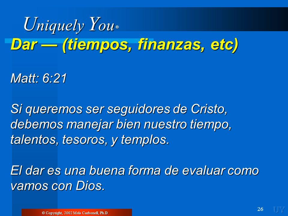 U niquely Y ou ® 26 Dar (tiempos, finanzas, etc) Matt: 6:21 Si queremos ser seguidores de Cristo, debemos manejar bien nuestro tiempo, talentos, tesor