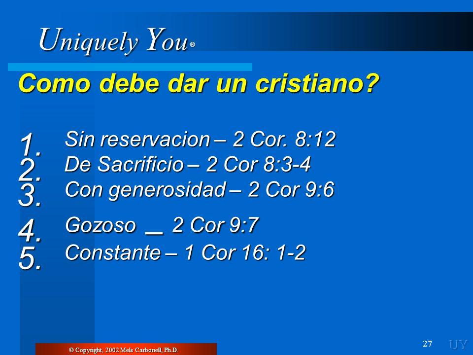 U niquely Y ou ® 27 Como debe dar un cristiano? 1. Sin reservacion – 2 Cor. 8:12 2. De Sacrificio – 2 Cor 8:3-4 3. Con generosidad – 2 Cor 9:6 4. Gozo