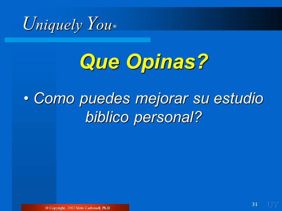 U niquely Y ou ® 31 © Copyright, 2002 Mels Carbonell, Ph.D. Que Opinas? Como puedes mejorar su estudio biblico personal? Como puedes mejorar su estudi