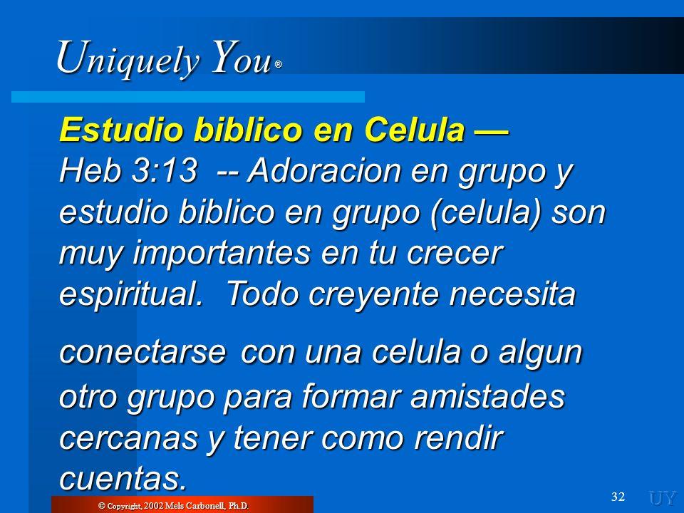 U niquely Y ou ® 32 Estudio biblico en Celula Estudio biblico en Celula Heb 3:13 -- Adoracion en grupo y estudio biblico en grupo (celula) son muy imp