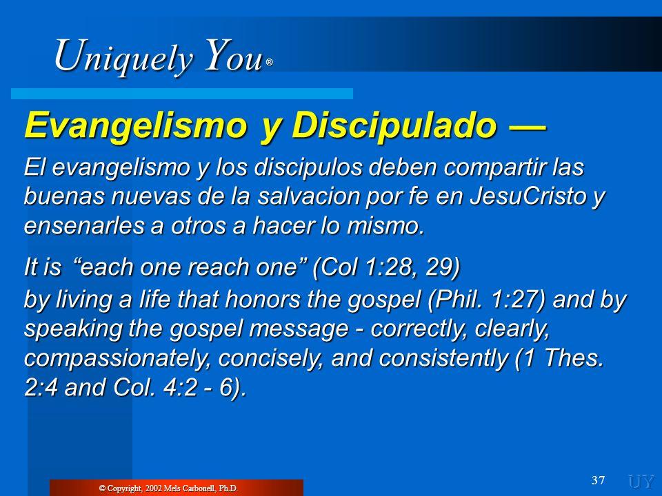 U niquely Y ou ® 37 © Copyright, 2002 Mels Carbonell, Ph.D. Evangelismo y Discipulado Evangelismo y Discipulado El evangelismo y los discipulos deben