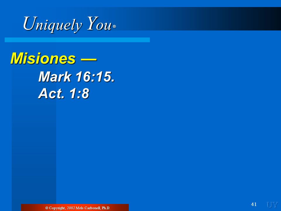 U niquely Y ou ® 41 © Copyright, 2002 Mels Carbonell, Ph.D. Misiones Misiones Mark 16:15. Mark 16:15. Act. 1:8