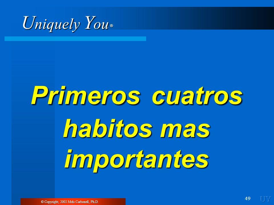 U niquely Y ou ® 49 © Copyright, 2002 Mels Carbonell, Ph.D. Primeros cuatros habitos mas importantes
