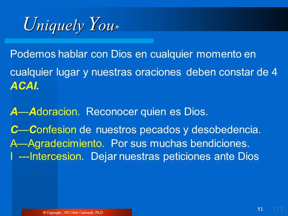 U niquely Y ou ® 51 © Copyright, 2002 Mels Carbonell, Ph.D. Podemos hablar con Dios en cualquier momento en cualquier lugar y nuestras oraciones deben