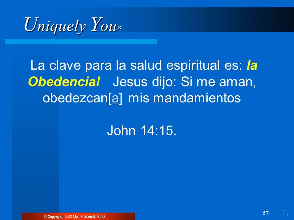 U niquely Y ou ® 57 © Copyright, 2002 Mels Carbonell, Ph.D. La clave para la salud espiritual es: la Obedencia! Jesus dijo: Si me aman, obedezcan[a] m