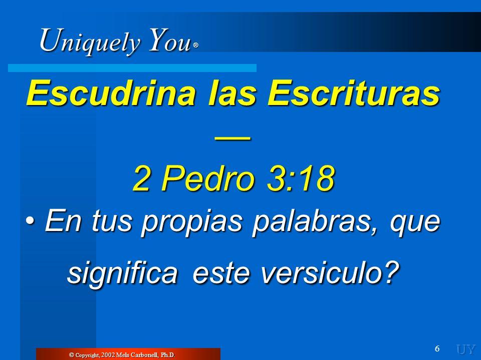 U niquely Y ou ® 6 © Copyright, 2002 Mels Carbonell, Ph.D. Escudrina las Escrituras Escudrina las Escrituras 2 Pedro 3:18 En tus propias palabras, que