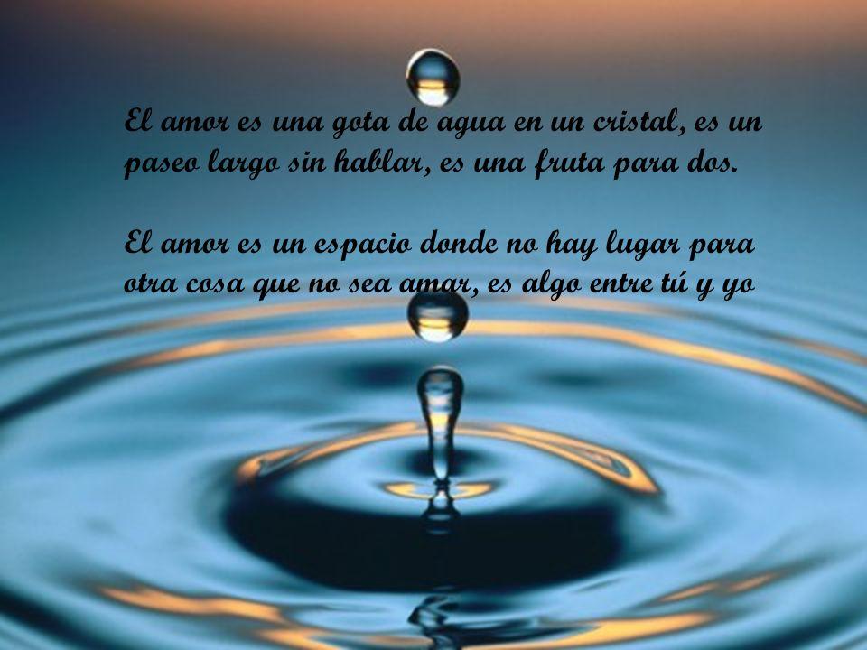 El amor es una gota de agua en un cristal, es un paseo largo sin hablar, es una fruta para dos.