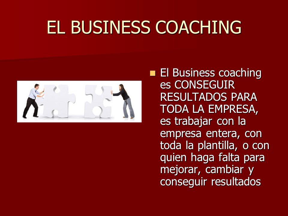 EL BUSINESS COACHING El Business coaching es CONSEGUIR RESULTADOS PARA TODA LA EMPRESA, es trabajar con la empresa entera, con toda la plantilla, o co