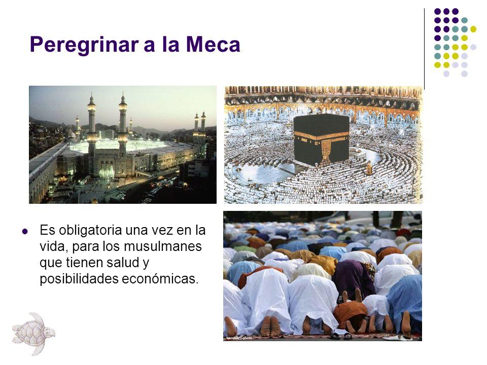 Peregrinar a la Meca Es obligatoria una vez en la vida, para los musulmanes que tienen salud y posibilidades económicas.