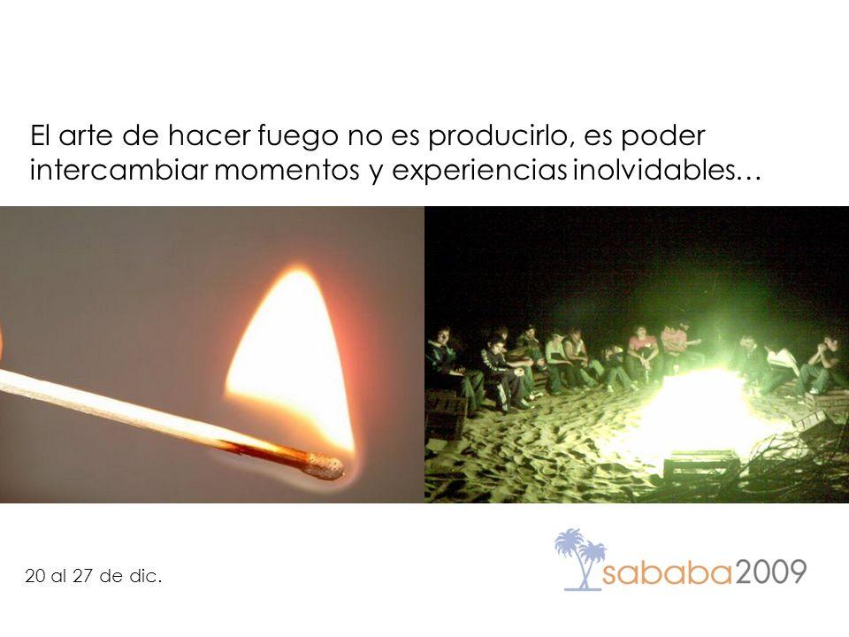 20 al 27 de dic. El arte de hacer fuego no es producirlo, es poder intercambiar momentos y experiencias inolvidables…
