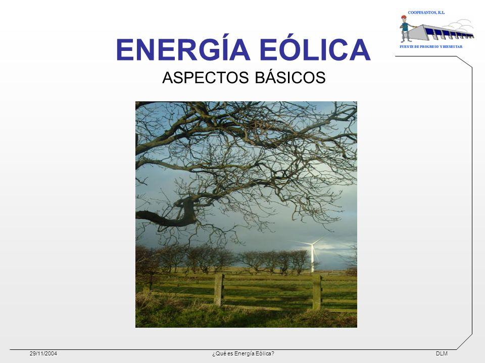 DLM29/11/2004¿Qué es Energía Eólica? ENERGÍA EÓLICA ASPECTOS BÁSICOS
