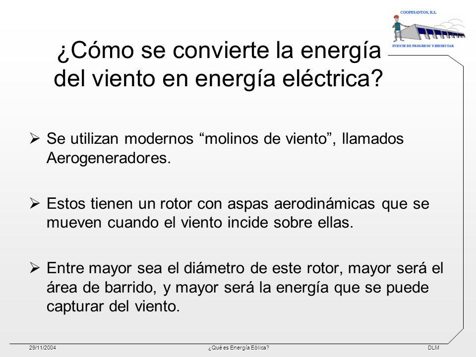 DLM29/11/2004¿Qué es Energía Eólica? ¿Cómo se convierte la energía del viento en energía eléctrica? Se utilizan modernos molinos de viento, llamados A