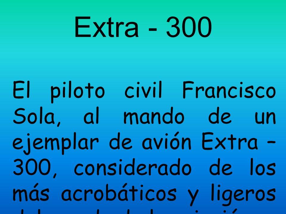 Extra - 300 El piloto civil Francisco Sola, al mando de un ejemplar de avión Extra – 300, considerado de los más acrobáticos y ligeros del mundo de la aviación.