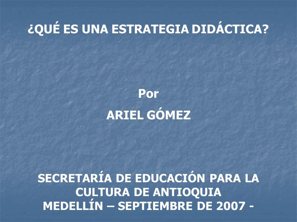 ¿QUÉ ES UNA ESTRATEGIA DIDÁCTICA? Por ARIEL GÓMEZ SECRETARÍA DE EDUCACIÓN PARA LA CULTURA DE ANTIOQUIA MEDELLÍN – SEPTIEMBRE DE 2007 -