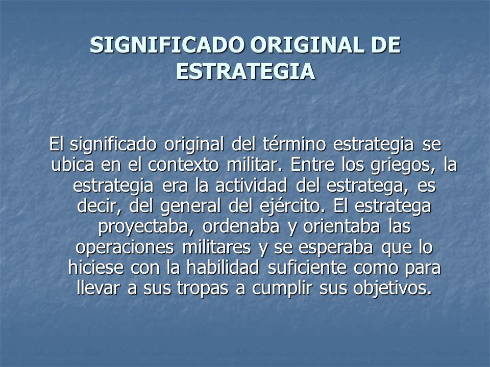 SIGNIFICADO ORIGINAL DE ESTRATEGIA El significado original del término estrategia se ubica en el contexto militar. Entre los griegos, la estrategia er
