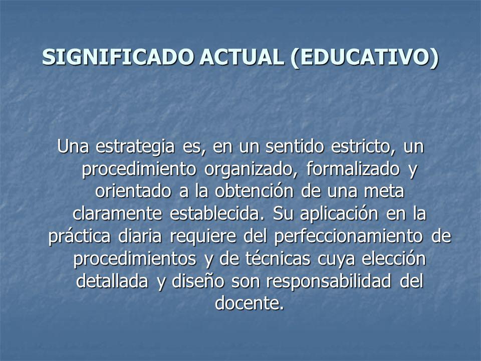 SIGNIFICADO ACTUAL (EDUCATIVO) Una estrategia es, en un sentido estricto, un procedimiento organizado, formalizado y orientado a la obtención de una m